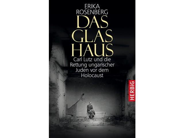 Das Glashaus. Carl Lutz und die Rettung ungarischer Juden vor dem Holocaust