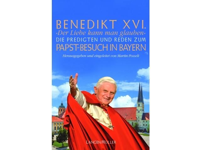 """""""Der Liebe kann man glauben"""" - Die Predigten und Reden zum Papst-Besuch in Bayern"""